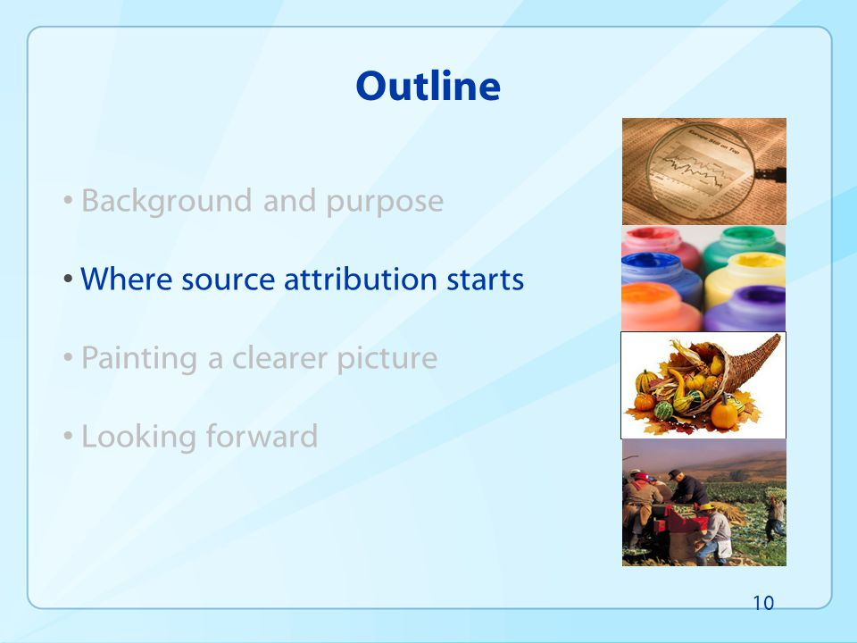 Outline Background and purpose Where source attribution starts Painting a clearer picture Looking forward 10