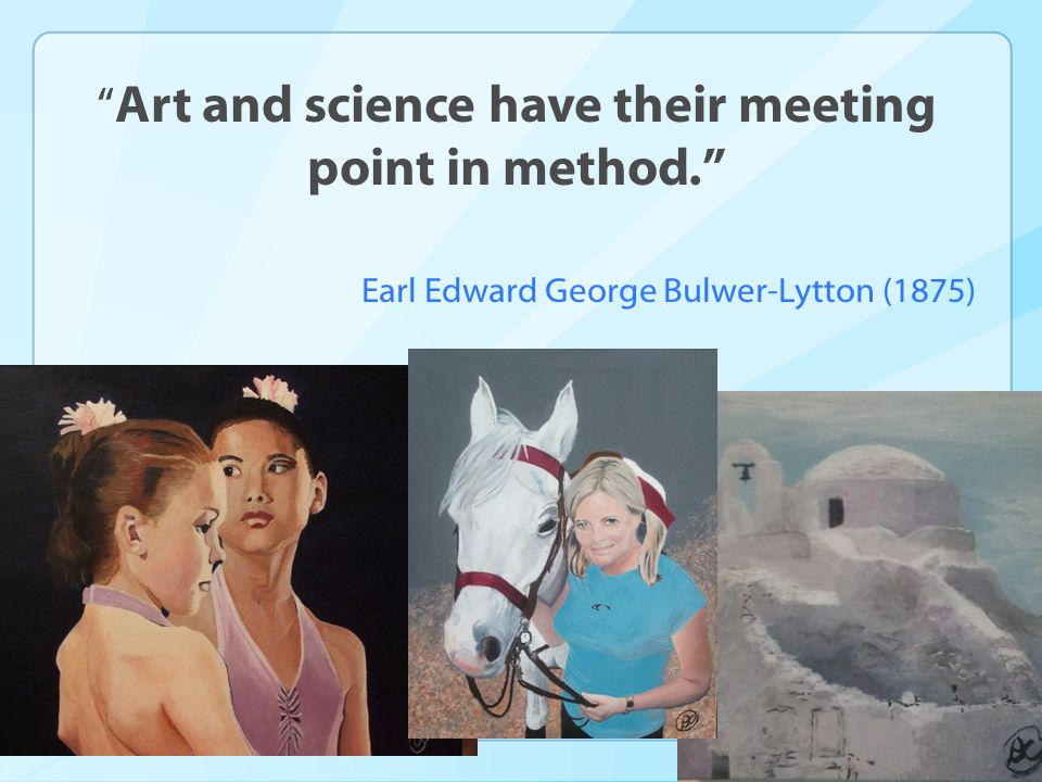 """ Art and science have their meeting point in method."" Earl Edward George Bulwer-Lytton (1875)"