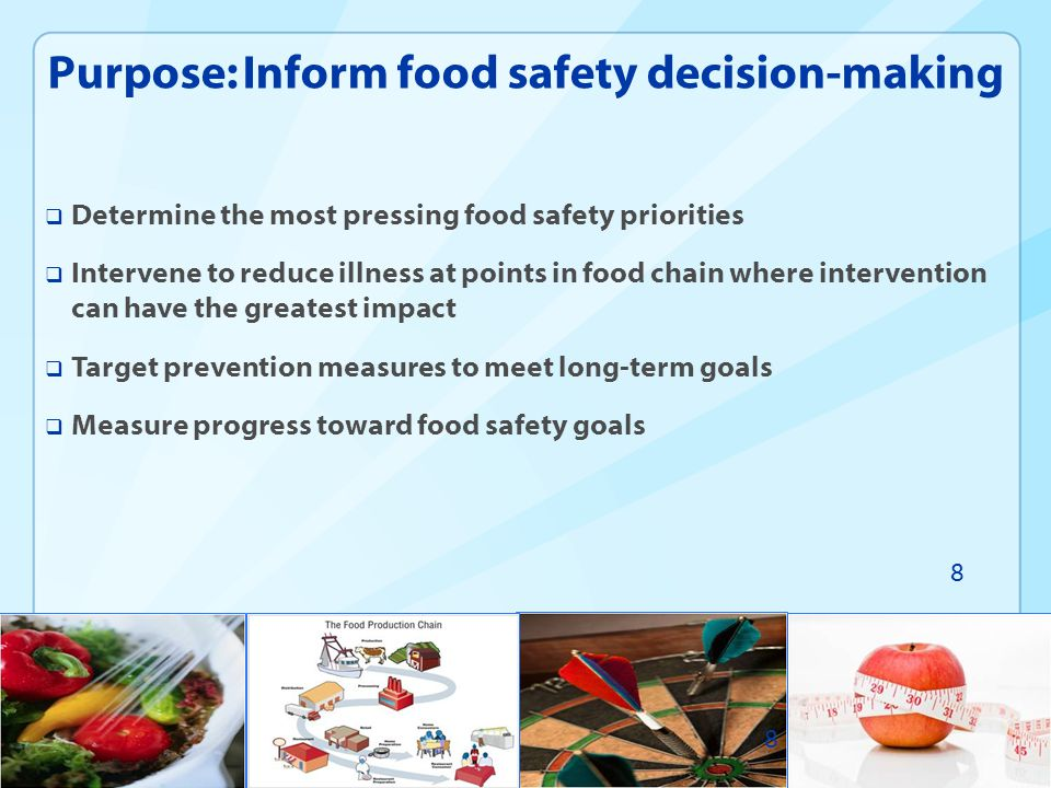  Determine the most pressing food safety priorities  Intervene to reduce illness at points in food chain where intervention can have the greatest im