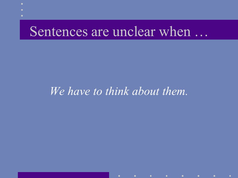 Sentences are unclear when … We have to think about them.