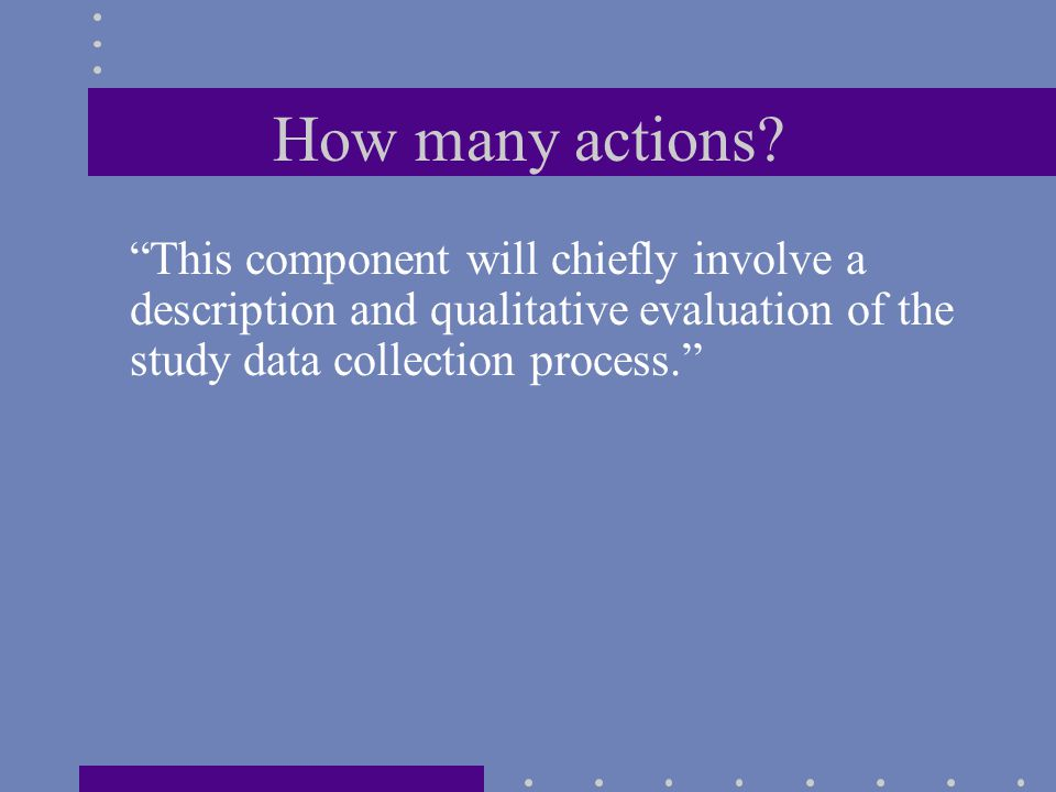 """How many actions? """"This component will chiefly involve a description and qualitative evaluation of the study data collection process."""""""