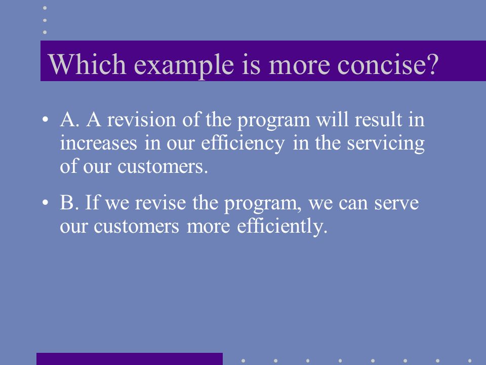 Which example is more concise? A. A revision of the program will result in increases in our efficiency in the servicing of our customers. B. If we rev