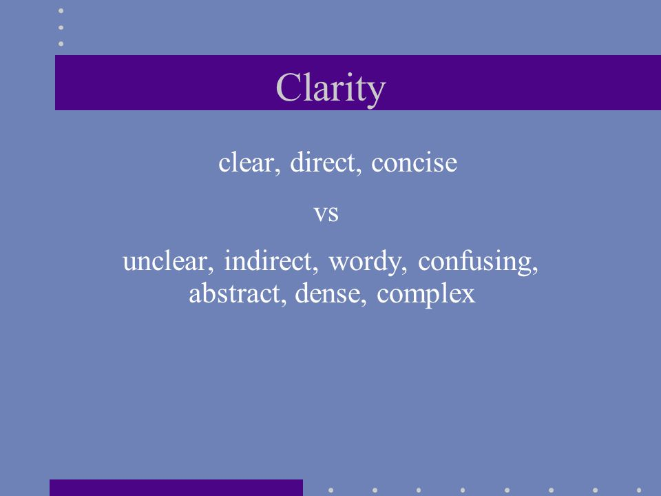 Clarity clear, direct, concise vs unclear, indirect, wordy, confusing, abstract, dense, complex