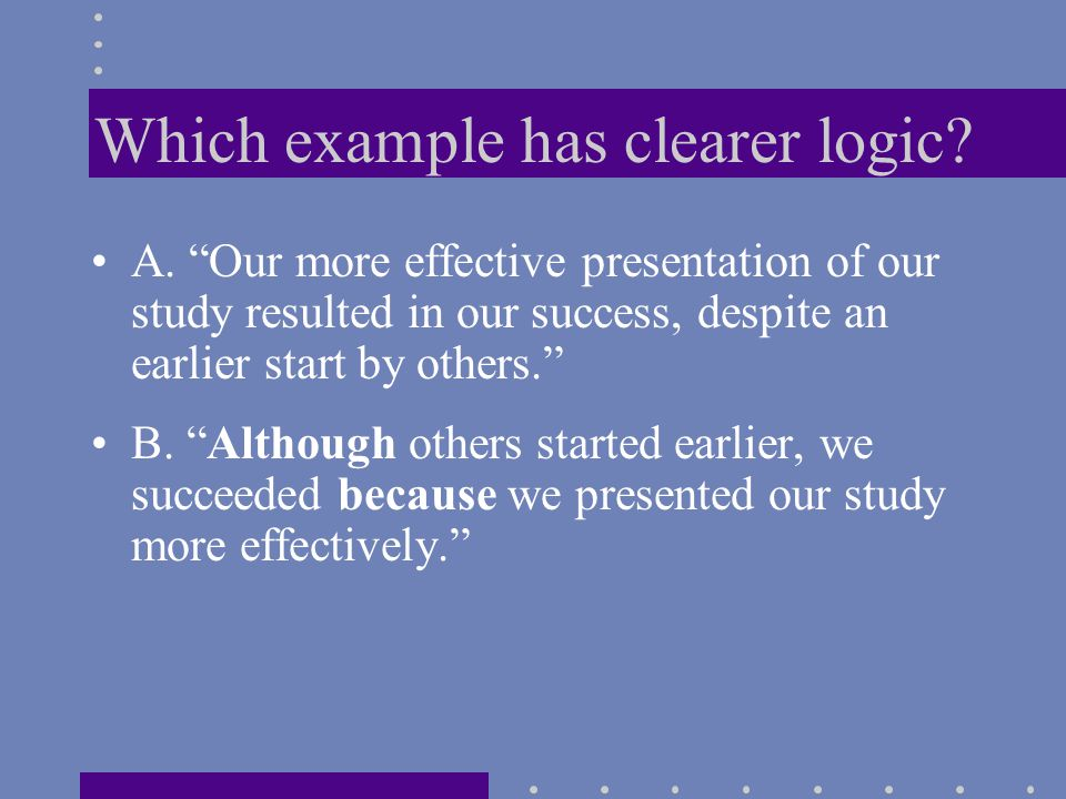 """Which example has clearer logic? A. """"Our more effective presentation of our study resulted in our success, despite an earlier start by others."""" B. """"Al"""