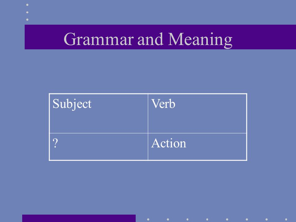 Grammar and Meaning SubjectVerb ?Action