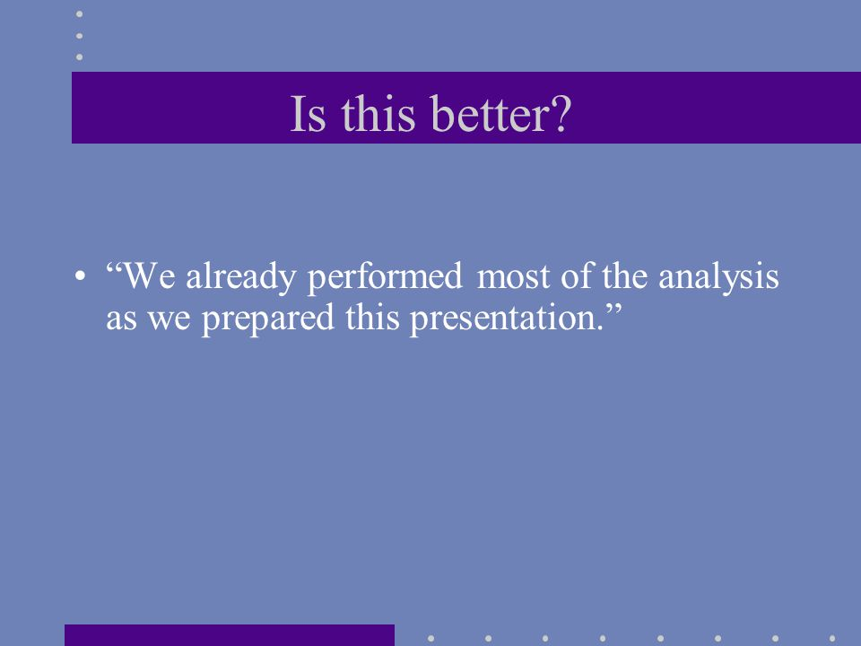 Is this better? We already performed most of the analysis as we prepared this presentation.