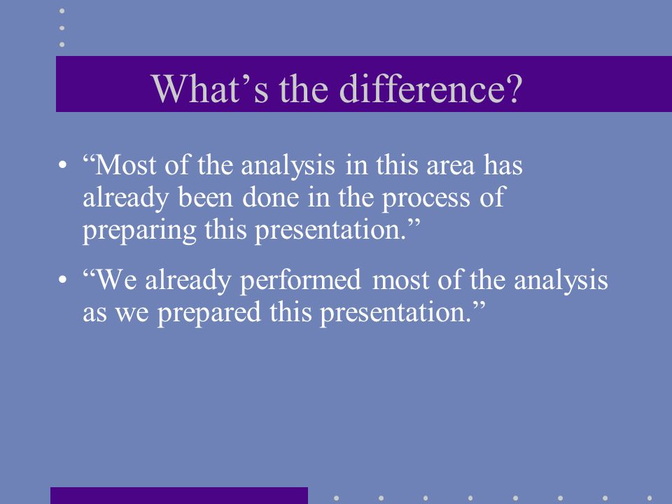 """What's the difference? """"Most of the analysis in this area has already been done in the process of preparing this presentation."""" """"We already performed"""