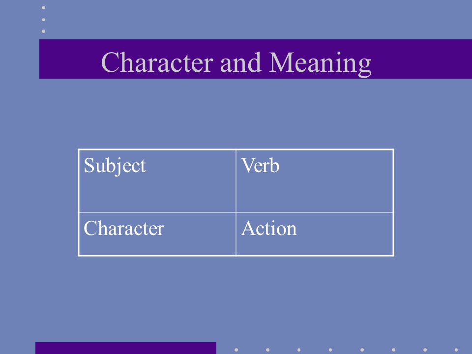 Character and Meaning SubjectVerb CharacterAction