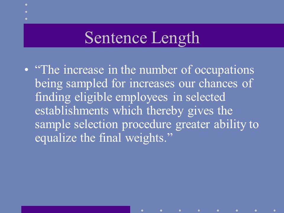 Sentence Length The increase in the number of occupations being sampled for increases our chances of finding eligible employees in selected establishments which thereby gives the sample selection procedure greater ability to equalize the final weights.