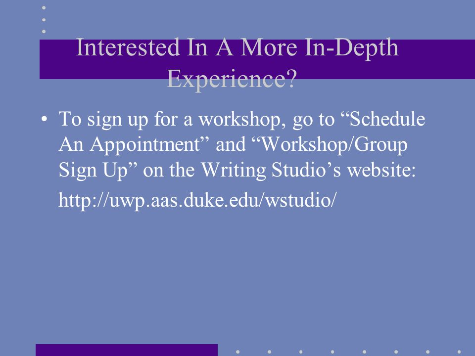 """Interested In A More In-Depth Experience? To sign up for a workshop, go to """"Schedule An Appointment"""" and """"Workshop/Group Sign Up"""" on the Writing Studi"""