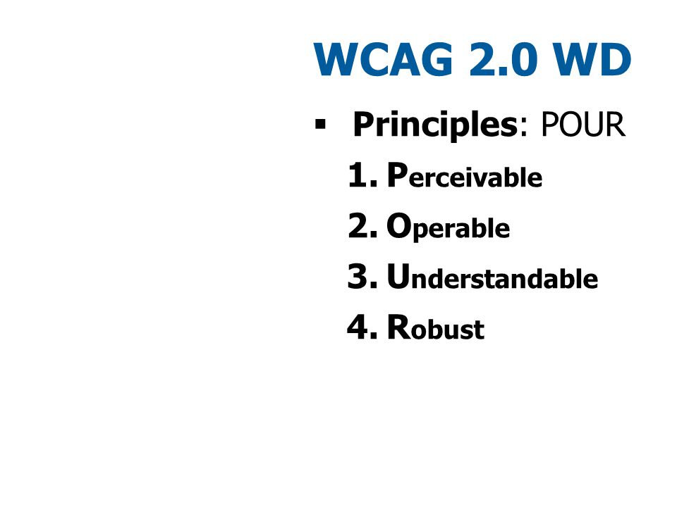 WCAG 2.0 WD  Principles: POUR 1.P erceivable 2.O perable 3.U nderstandable 4.R obust WCAG 1.0 – WCAG 2.0