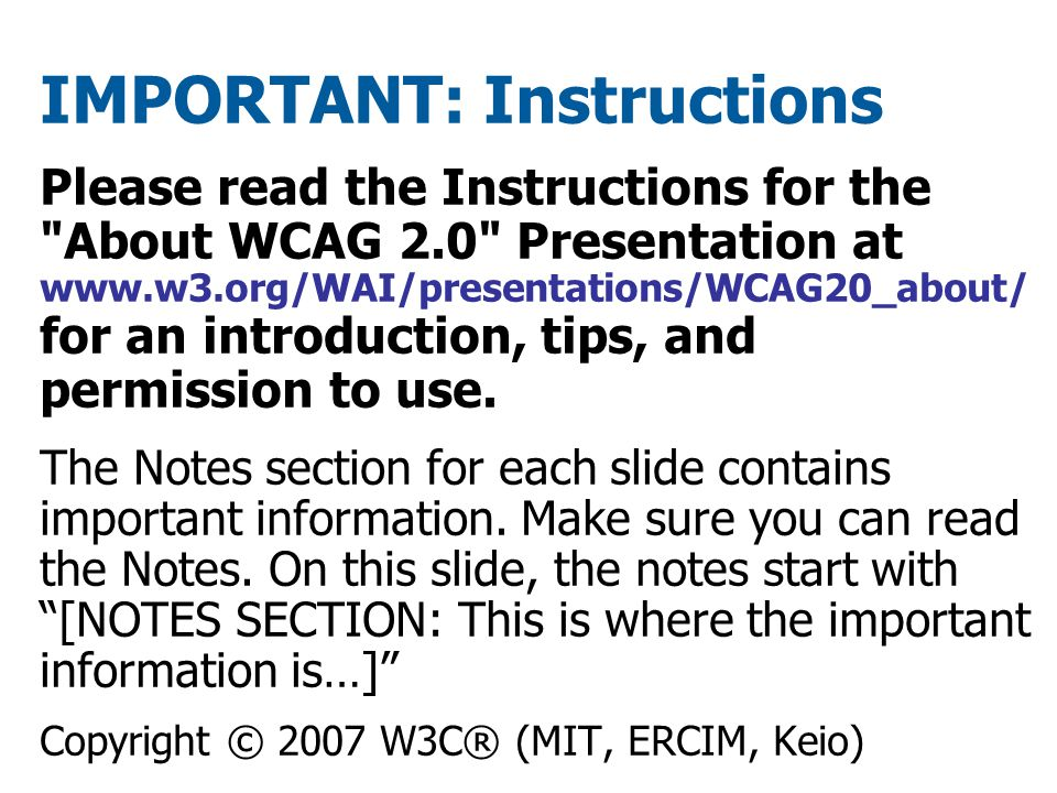 IMPORTANT: Instructions Please read the Instructions for the About WCAG 2.0 Presentation at www.w3.org/WAI/presentations/WCAG20_about/ for an introduction, tips, and permission to use.