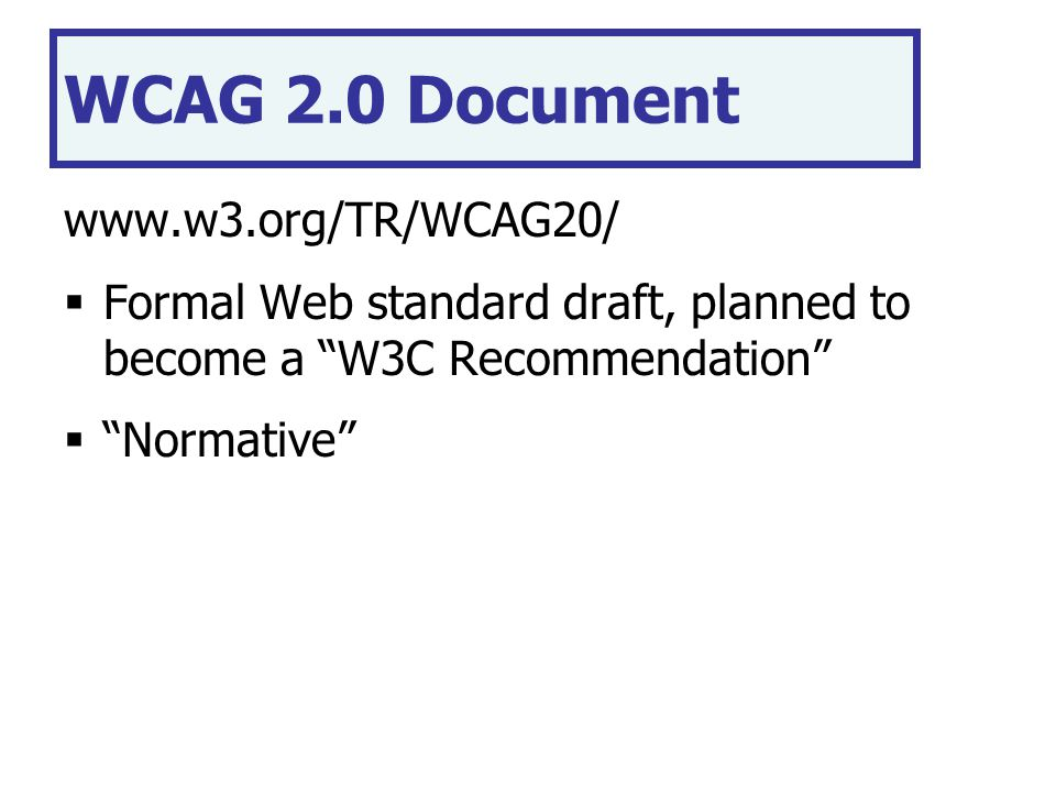 WCAG 2.0 Document www.w3.org/TR/WCAG20/  Formal Web standard draft, planned to become a W3C Recommendation  Normative