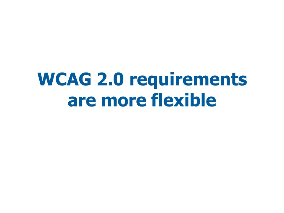 WCAG 2.0 requirements are more flexible