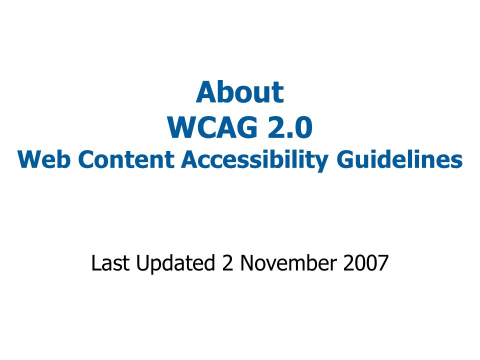 About WCAG 2.0 Web Content Accessibility Guidelines Last Updated 2 November 2007