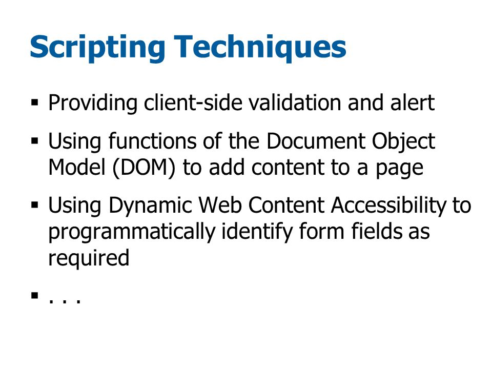 Scripting Techniques  Providing client-side validation and alert  Using functions of the Document Object Model (DOM) to add content to a page  Using Dynamic Web Content Accessibility to programmatically identify form fields as required ...