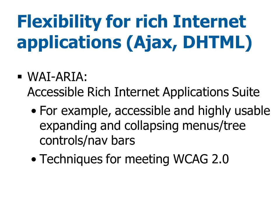 Flexibility for rich Internet applications (Ajax, DHTML)  WAI-ARIA: Accessible Rich Internet Applications Suite For example, accessible and highly usable expanding and collapsing menus/tree controls/nav bars Techniques for meeting WCAG 2.0