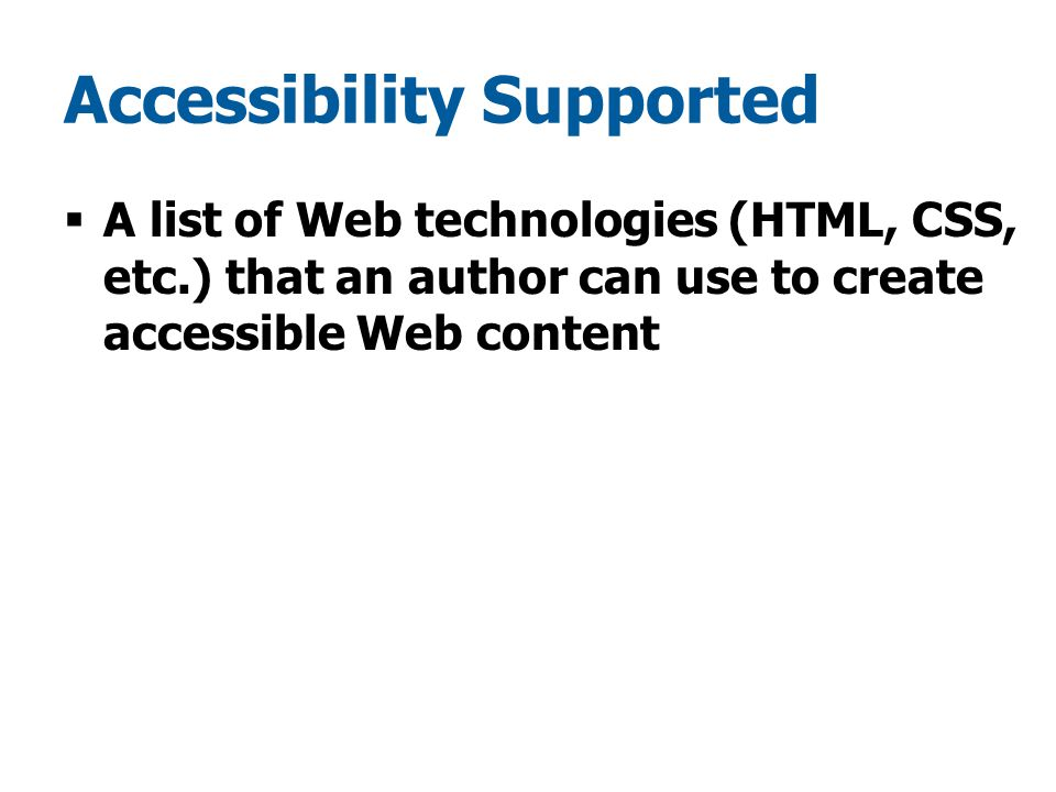 Accessibility Supported  A list of Web technologies (HTML, CSS, etc.) that an author can use to create accessible Web content