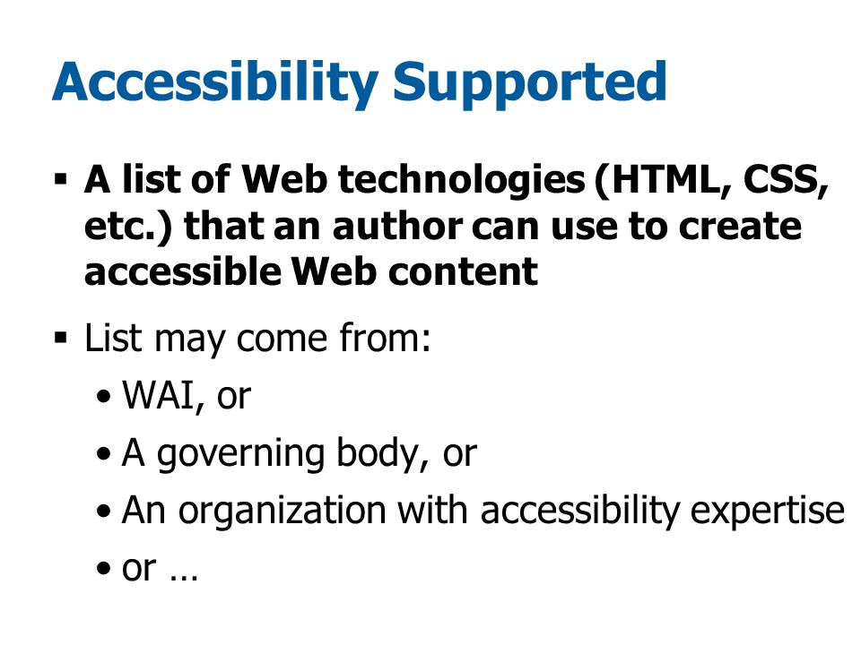 Accessibility Supported  A list of Web technologies (HTML, CSS, etc.) that an author can use to create accessible Web content  List may come from: WAI, or A governing body, or An organization with accessibility expertise or …