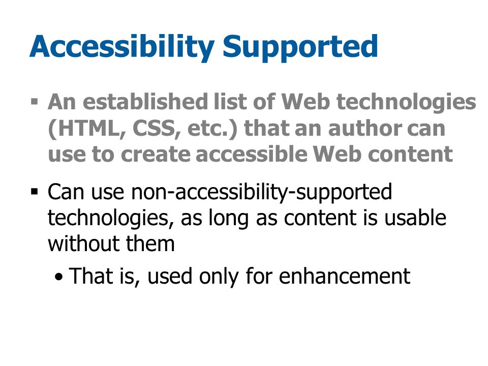 Accessibility Supported  An established list of Web technologies (HTML, CSS, etc.) that an author can use to create accessible Web content  Can use non-accessibility-supported technologies, as long as content is usable without them That is, used only for enhancement