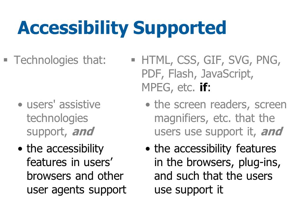 Accessibility Supported  Technologies that: users assistive technologies support, and the accessibility features in users' browsers and other user agents support  HTML, CSS, GIF, SVG, PNG, PDF, Flash, JavaScript, MPEG, etc.