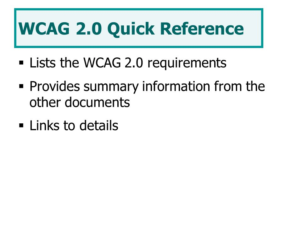 WCAG 2.0 Quick Reference  Lists the WCAG 2.0 requirements  Provides summary information from the other documents  Links to details