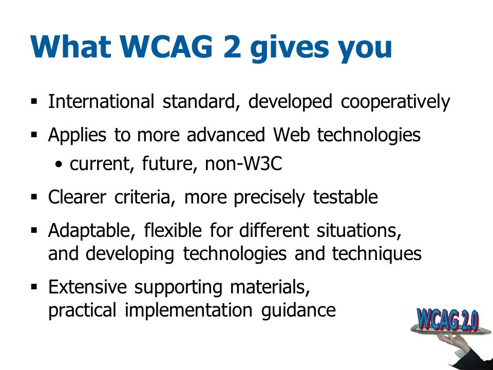 What WCAG 2 gives you  International standard, developed cooperatively  Applies to more advanced Web technologies current, future, non-W3C  Clearer criteria, more precisely testable  Adaptable, flexible for different situations, and developing technologies and techniques  Extensive supporting materials, practical implementation guidance