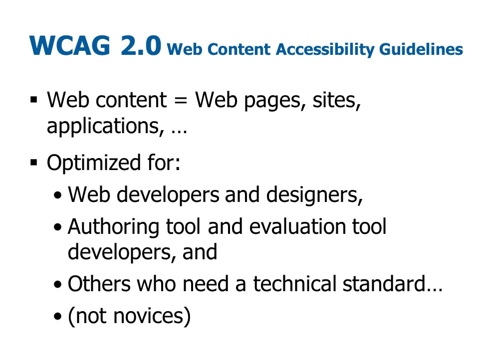 WCAG 2.0 Web Content Accessibility Guidelines  Web content = Web pages, sites, applications, …  Optimized for: Web developers and designers, Authoring tool and evaluation tool developers, and Others who need a technical standard… (not novices)