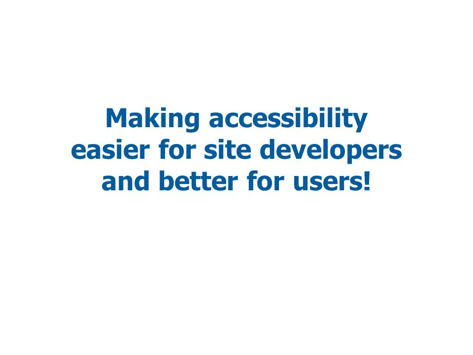 Making accessibility easier for site developers and better for users!