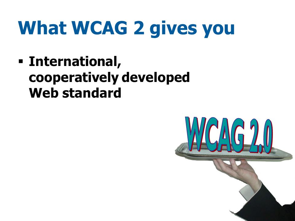 What WCAG 2 gives you  International, cooperatively developed Web standard