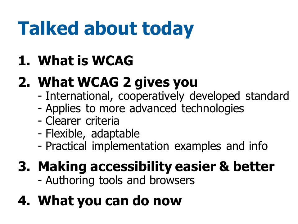 Talked about today 1.What is WCAG 2.What WCAG 2 gives you - International, cooperatively developed standard - Applies to more advanced technologies - Clearer criteria - Flexible, adaptable - Practical implementation examples and info 3.Making accessibility easier & better - Authoring tools and browsers 4.What you can do now