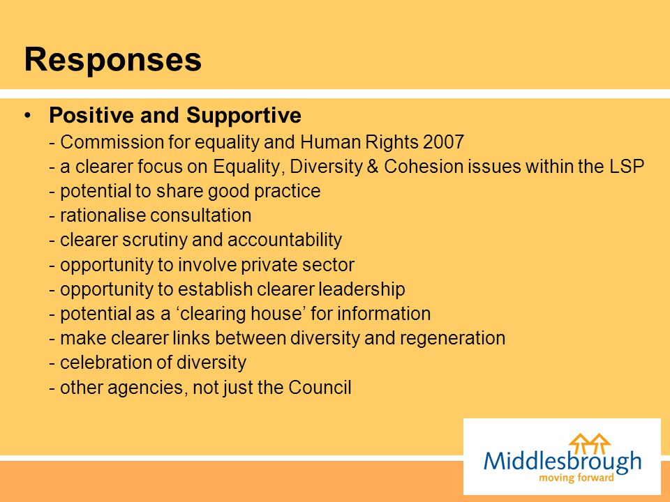 Responses Positive and Supportive - Commission for equality and Human Rights 2007 - a clearer focus on Equality, Diversity & Cohesion issues within th