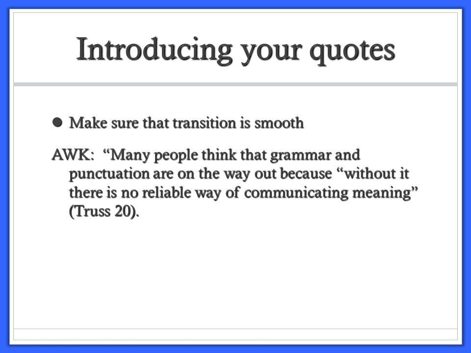 Introducing your quotes Provide the reader with a transition between your writing and the quote Provide the reader with a transition between your writing and the quote EX: One writer agrees that grammar is a problem, arguing that without it there is no reliable way of communicating meaning (Truss 20).