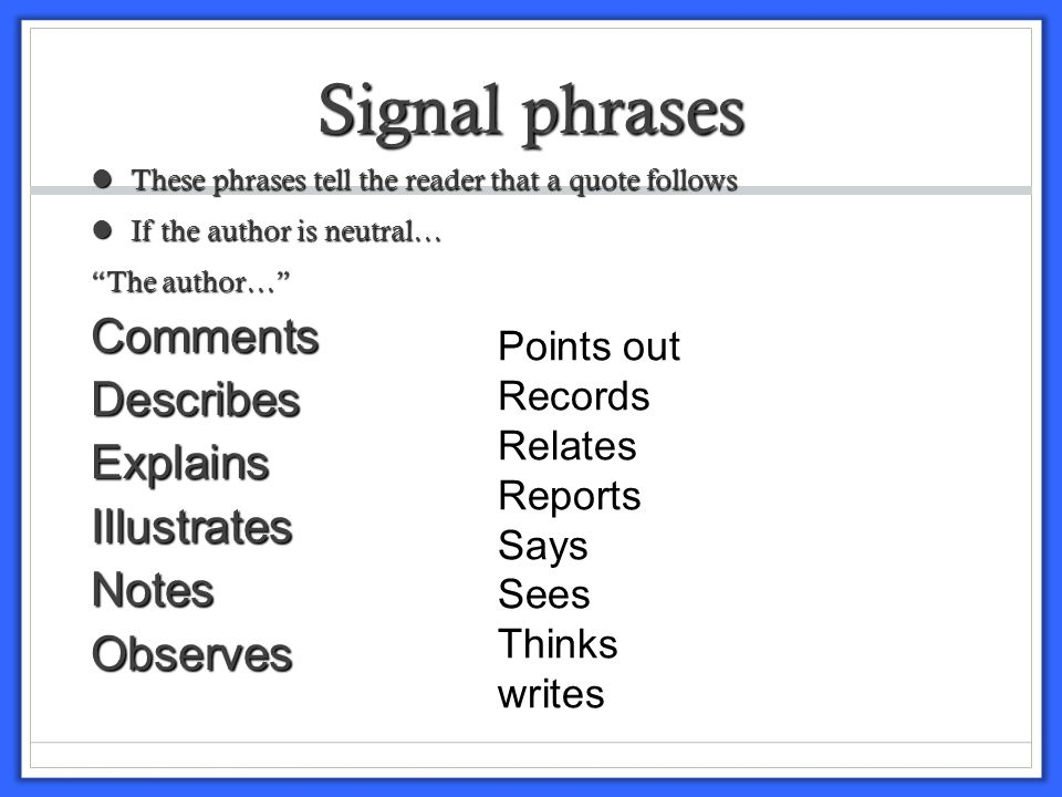 Signal phrases These phrases tell the reader that a quote follows These phrases tell the reader that a quote follows If the author is neutral… If the author is neutral… The author… CommentsDescribesExplainsIllustratesNotesObserves Points out Records Relates Reports Says Sees Thinks writes