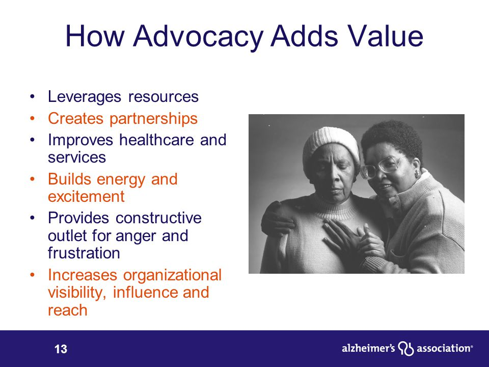 13 How Advocacy Adds Value Leverages resources Creates partnerships Improves healthcare and services Builds energy and excitement Provides constructive outlet for anger and frustration Increases organizational visibility, influence and reach