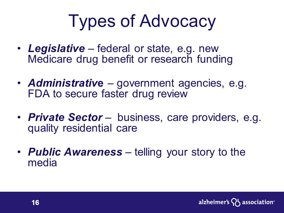 16 Types of Advocacy Legislative – federal or state, e.g. new Medicare drug benefit or research funding Administrative – government agencies, e.g. FDA