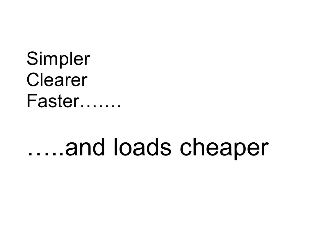 Simpler Clearer Faster……. …..and loads cheaper