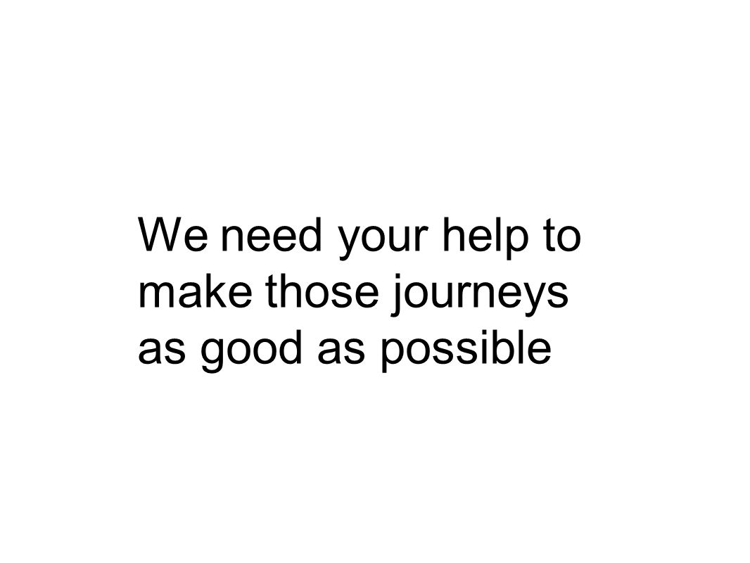 We need your help to make those journeys as good as possible