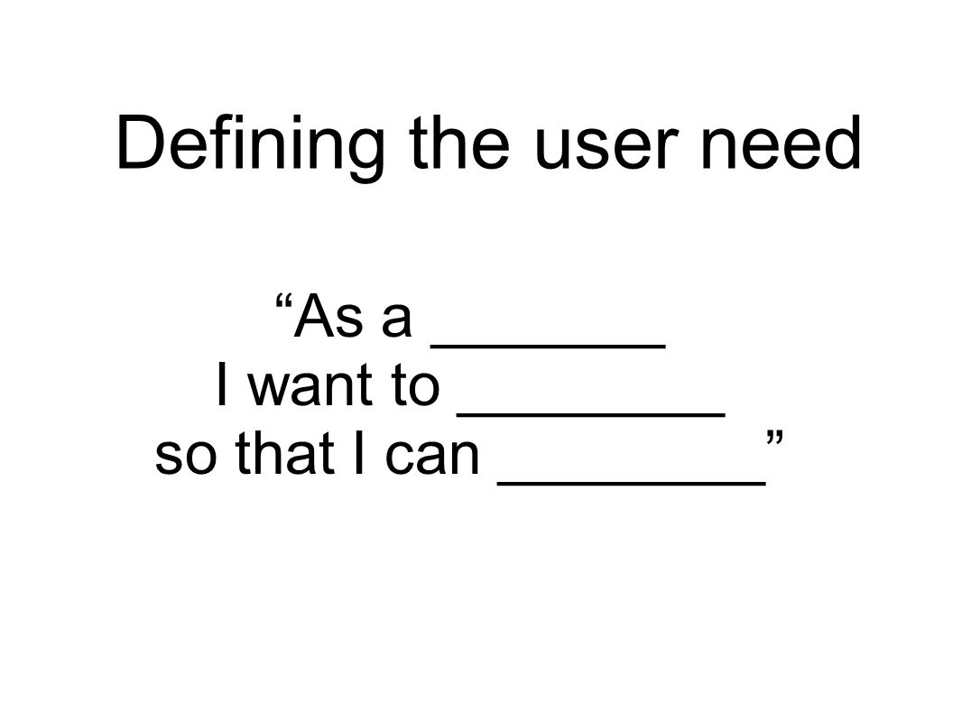 Defining the user need As a _______ I want to ________ so that I can ________