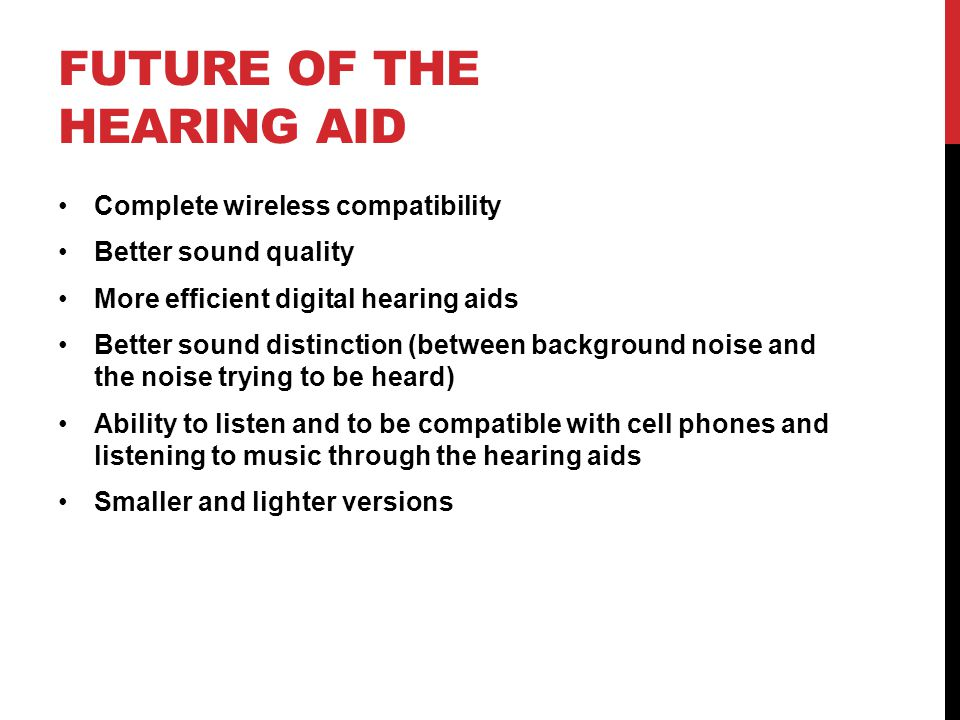 FUTURE OF THE HEARING AID Complete wireless compatibility Better sound quality More efficient digital hearing aids Better sound distinction (between b