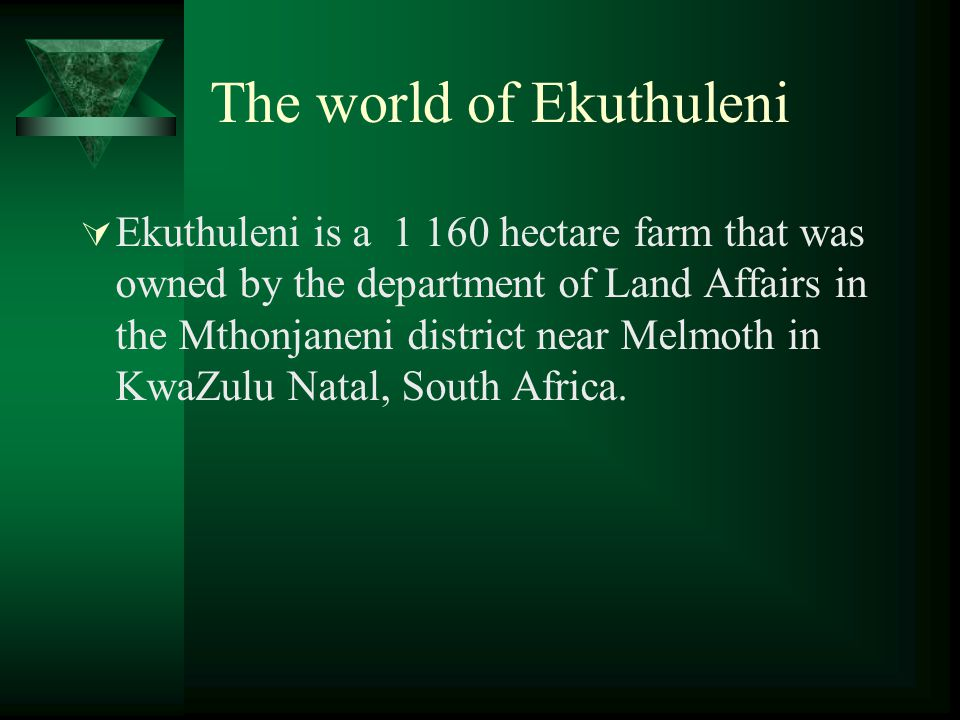 The world of Ekuthuleni  Ekuthuleni is a 1 160 hectare farm that was owned by the department of Land Affairs in the Mthonjaneni district near Melmoth in KwaZulu Natal, South Africa.