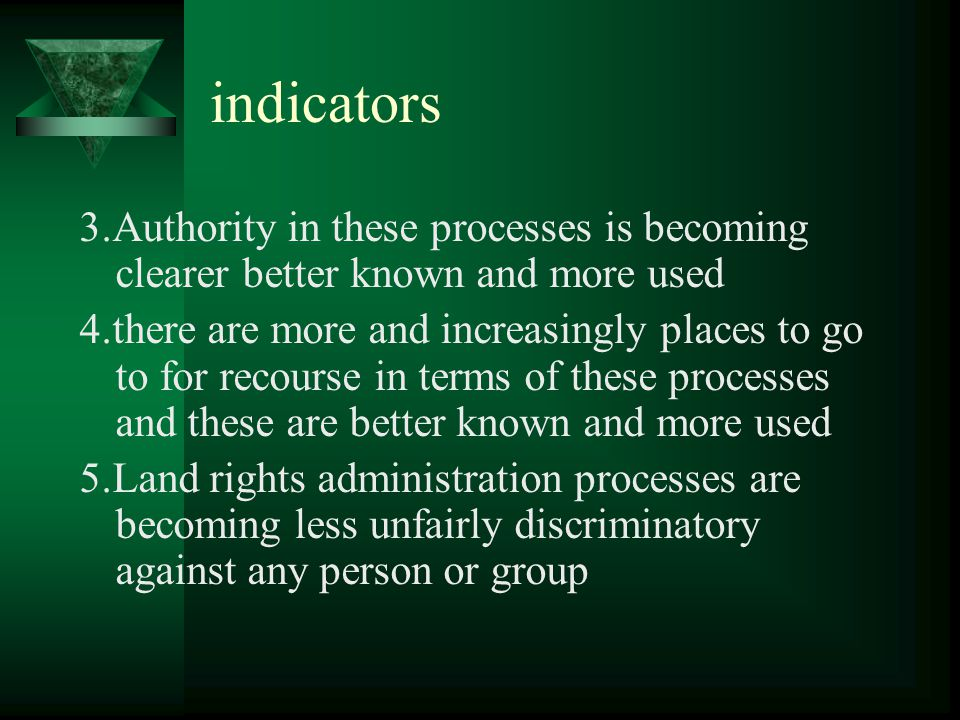 indicators 3.Authority in these processes is becoming clearer better known and more used 4.there are more and increasingly places to go to for recourse in terms of these processes and these are better known and more used 5.Land rights administration processes are becoming less unfairly discriminatory against any person or group