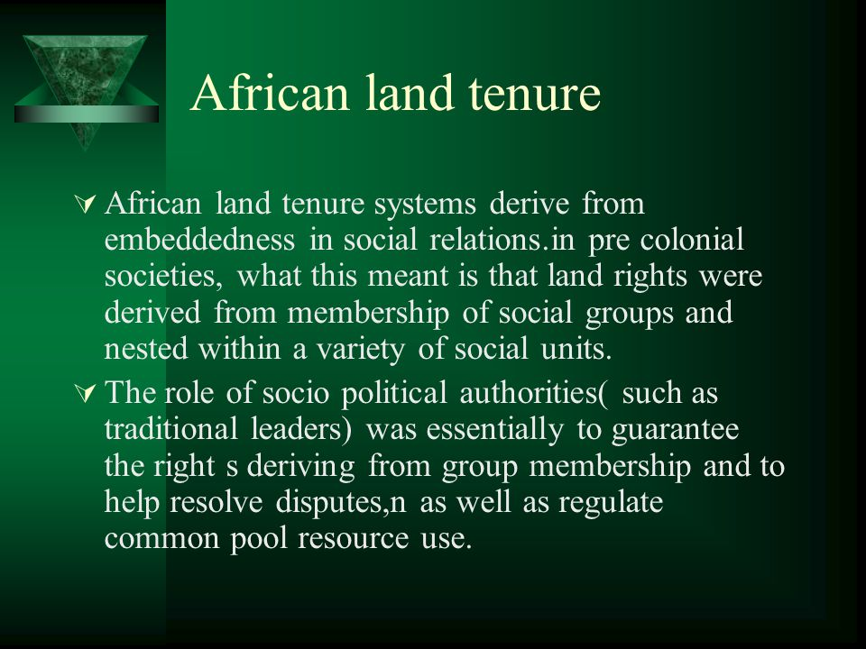 African land tenure  The underlying function of the land tenure regime was to guarantee the right of access of all the fundamental recourses needed to provide a livelihood, and they were thus inclusive rather than exclusive in character.