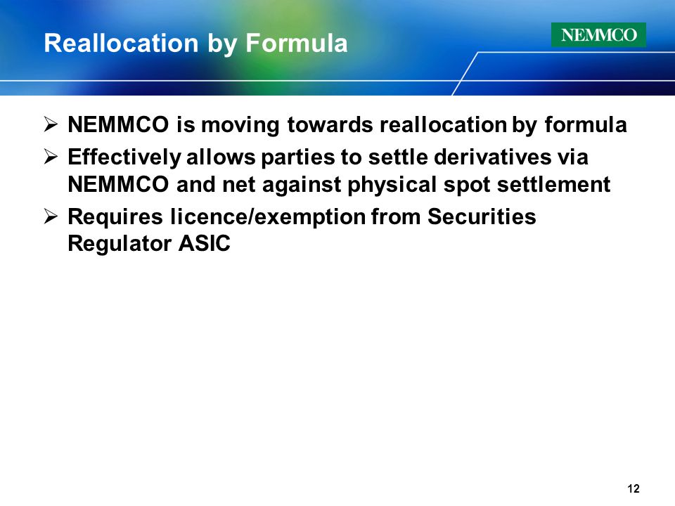 Reallocation by Formula  NEMMCO is moving towards reallocation by formula  Effectively allows parties to settle derivatives via NEMMCO and net against physical spot settlement  Requires licence/exemption from Securities Regulator ASIC 12