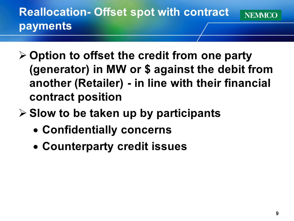 Reallocation- Offset spot with contract payments  Option to offset the credit from one party (generator) in MW or $ against the debit from another (Retailer) - in line with their financial contract position  Slow to be taken up by participants  Confidentially concerns  Counterparty credit issues 9