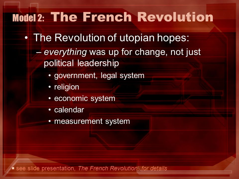 Model 2: The French Revolution The Revolution of utopian hopes: –everything was up for change, not just political leadership government, legal system religion economic system calendar measurement system see slide presentation, The French Revolution, for details