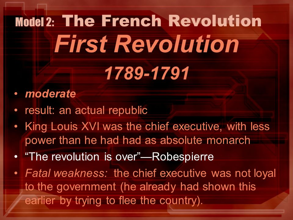 Model 2: The French Revolution First Revolution 1789-1791 moderate result: an actual republic King Louis XVI was the chief executive, with less power than he had had as absolute monarch The revolution is over —Robespierre Fatal weakness: the chief executive was not loyal to the government (he already had shown this earlier by trying to flee the country).