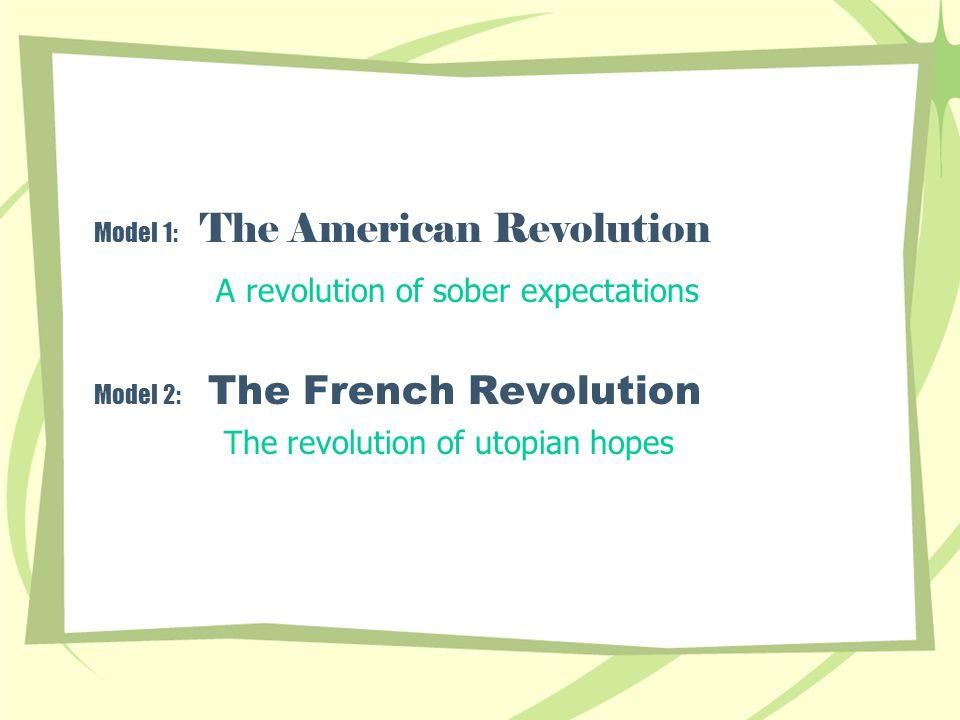 Model 1: The American Revolution A revolution of sober expectations Model 2: The French Revolution The revolution of utopian hopes