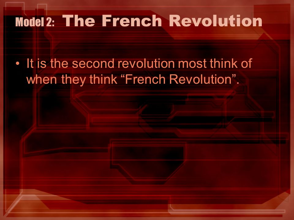 Model 2: The French Revolution It is the second revolution most think of when they think French Revolution .