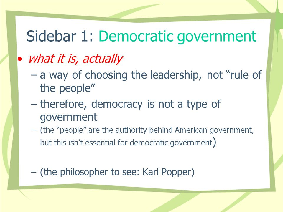Sidebar 1: Democratic government what it is, actually –a way of choosing the leadership, not rule of the people –therefore, democracy is not a type of government –(the people are the authority behind American government, but this isn't essential for democratic government ) –(the philosopher to see: Karl Popper)